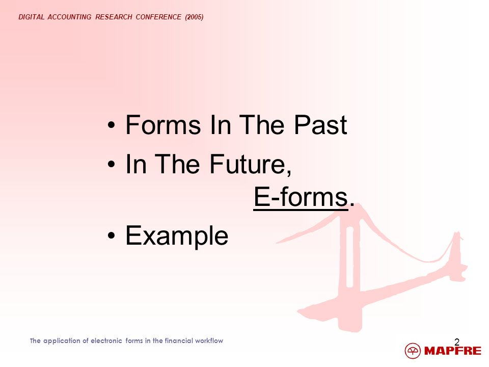 DIGITAL ACCOUNTING RESEARCH CONFERENCE (2005) The application of electronic forms in the financial workflow 2 Forms In The Past In The Future, E-forms