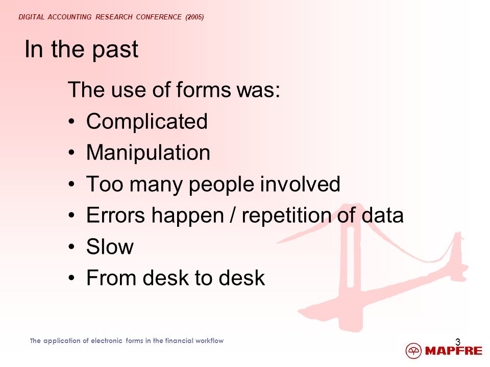 DIGITAL ACCOUNTING RESEARCH CONFERENCE (2005) The application of electronic forms in the financial workflow 3 In the past The use of forms was: Compli