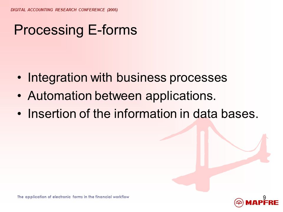 DIGITAL ACCOUNTING RESEARCH CONFERENCE (2005) The application of electronic forms in the financial workflow 9 Processing E-forms Integration with busi