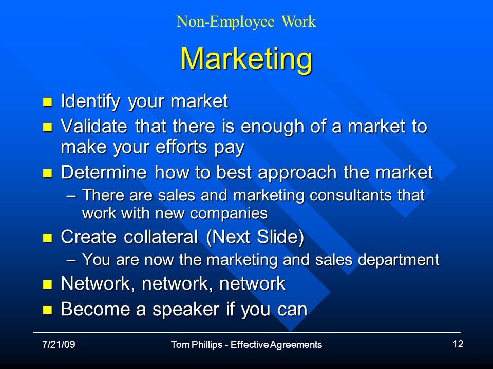Non-Employee Work 7/21/09Tom Phillips - Effective Agreements 12 Marketing Identify your market Identify your market Validate that there is enough of a market to make your efforts pay Validate that there is enough of a market to make your efforts pay Determine how to best approach the market Determine how to best approach the market –There are sales and marketing consultants that work with new companies Create collateral (Next Slide) Create collateral (Next Slide) –You are now the marketing and sales department Network, network, network Network, network, network Become a speaker if you can Become a speaker if you can