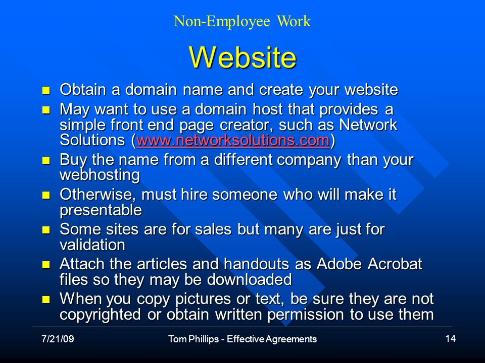 Non-Employee Work 7/21/09Tom Phillips - Effective Agreements 14 Website Obtain a domain name and create your website Obtain a domain name and create your website May want to use a domain host that provides a simple front end page creator, such as Network Solutions (www.networksolutions.com) May want to use a domain host that provides a simple front end page creator, such as Network Solutions (www.networksolutions.com)www.networksolutions.com Buy the name from a different company than your webhosting Buy the name from a different company than your webhosting Otherwise, must hire someone who will make it presentable Otherwise, must hire someone who will make it presentable Some sites are for sales but many are just for validation Some sites are for sales but many are just for validation Attach the articles and handouts as Adobe Acrobat files so they may be downloaded Attach the articles and handouts as Adobe Acrobat files so they may be downloaded When you copy pictures or text, be sure they are not copyrighted or obtain written permission to use them When you copy pictures or text, be sure they are not copyrighted or obtain written permission to use them