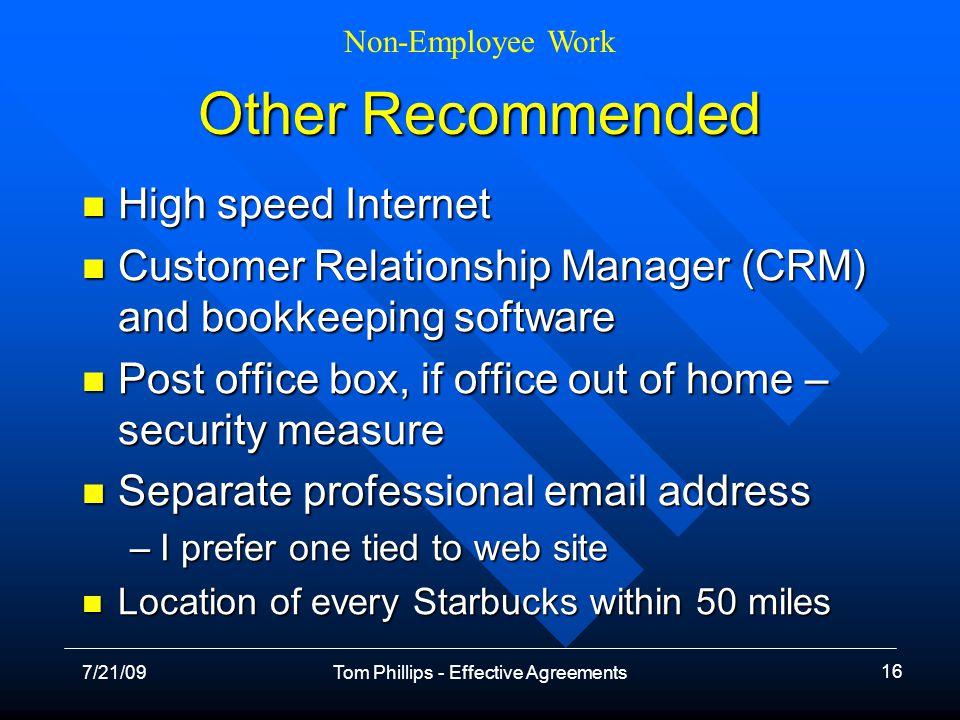 Non-Employee Work 7/21/09Tom Phillips - Effective Agreements 16 Other Recommended High speed Internet High speed Internet Customer Relationship Manager (CRM) and bookkeeping software Customer Relationship Manager (CRM) and bookkeeping software Post office box, if office out of home – security measure Post office box, if office out of home – security measure Separate professional email address Separate professional email address –I prefer one tied to web site Location of every Starbucks within 50 miles Location of every Starbucks within 50 miles