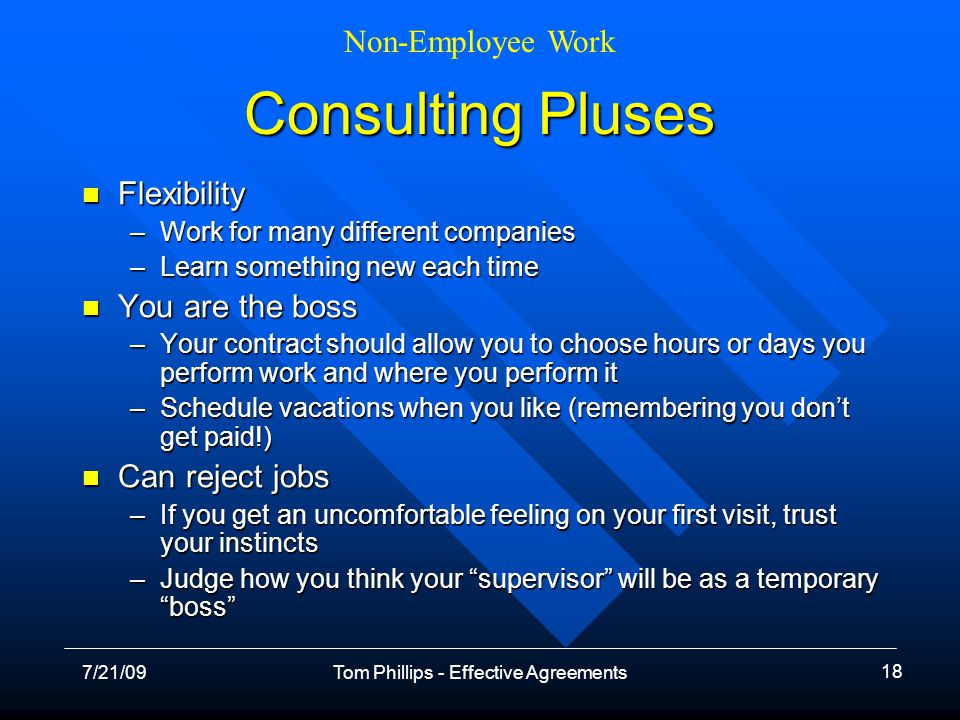 Non-Employee Work 7/21/09Tom Phillips - Effective Agreements 18 Consulting Pluses Flexibility Flexibility –Work for many different companies –Learn something new each time You are the boss You are the boss –Your contract should allow you to choose hours or days you perform work and where you perform it –Schedule vacations when you like (remembering you dont get paid!) Can reject jobs Can reject jobs –If you get an uncomfortable feeling on your first visit, trust your instincts –Judge how you think your supervisor will be as a temporary boss