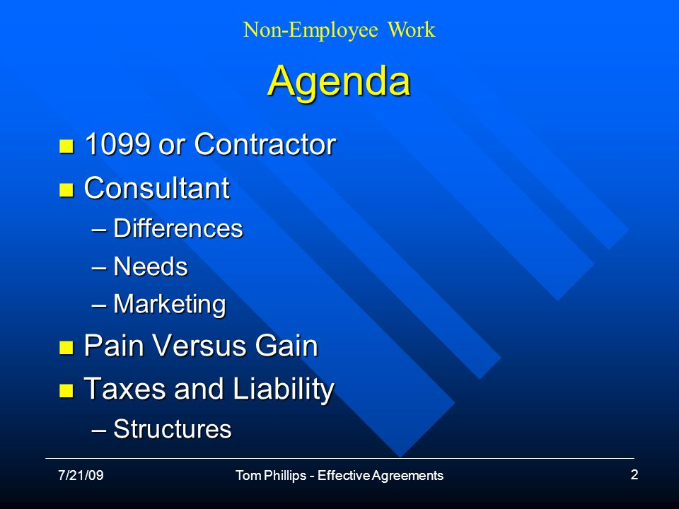 Non-Employee Work 7/21/09Tom Phillips - Effective Agreements 2 Agenda 1099 or Contractor 1099 or Contractor Consultant Consultant –Differences –Needs –Marketing Pain Versus Gain Pain Versus Gain Taxes and Liability Taxes and Liability –Structures