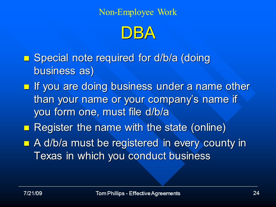 Non-Employee Work 7/21/09Tom Phillips - Effective Agreements 24 DBA Special note required for d/b/a (doing business as) Special note required for d/b/a (doing business as) If you are doing business under a name other than your name or your companys name if you form one, must file d/b/a If you are doing business under a name other than your name or your companys name if you form one, must file d/b/a Register the name with the state (online) Register the name with the state (online) A d/b/a must be registered in every county in Texas in which you conduct business A d/b/a must be registered in every county in Texas in which you conduct business
