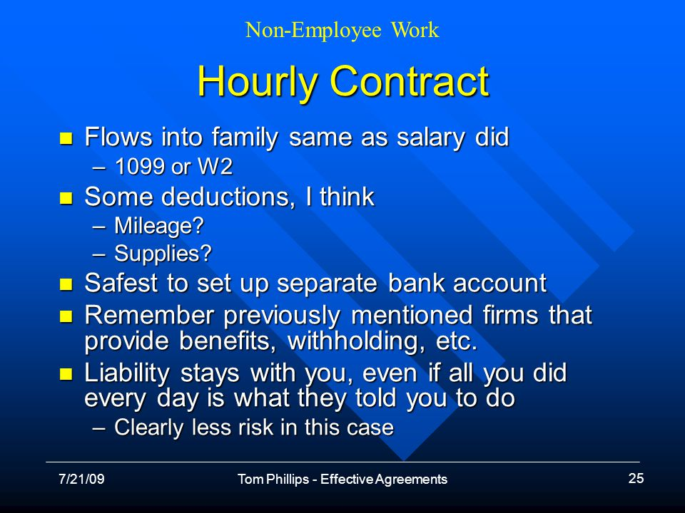 Non-Employee Work 7/21/09Tom Phillips - Effective Agreements 25 Hourly Contract Flows into family same as salary did Flows into family same as salary did –1099 or W2 Some deductions, I think Some deductions, I think –Mileage.
