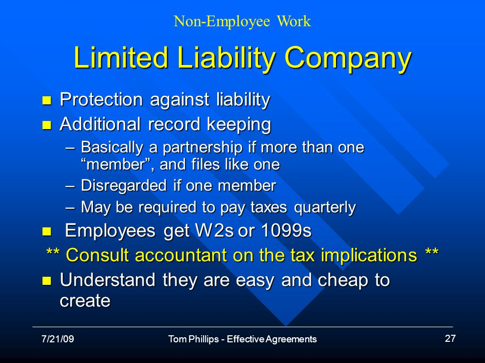 Non-Employee Work 7/21/09Tom Phillips - Effective Agreements 27 Limited Liability Company Protection against liability Protection against liability Additional record keeping Additional record keeping –Basically a partnership if more than one member, and files like one –Disregarded if one member –May be required to pay taxes quarterly Employees get W2s or 1099s Employees get W2s or 1099s ** Consult accountant on the tax implications ** Understand they are easy and cheap to create Understand they are easy and cheap to create