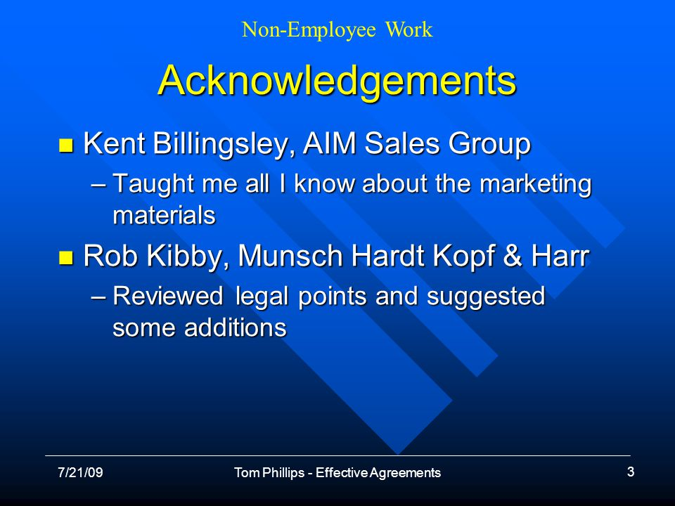 Non-Employee Work 7/21/09Tom Phillips - Effective Agreements 3 Acknowledgements Kent Billingsley, AIM Sales Group Kent Billingsley, AIM Sales Group –Taught me all I know about the marketing materials Rob Kibby, Munsch Hardt Kopf & Harr Rob Kibby, Munsch Hardt Kopf & Harr –Reviewed legal points and suggested some additions