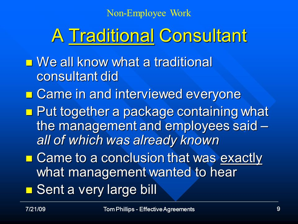 Non-Employee Work 7/21/09Tom Phillips - Effective Agreements 10 Our Working Definition Work is results based, even if the charge is hourly Work is results based, even if the charge is hourly More added value – specialized knowledge More added value – specialized knowledge There is no one else in the company doing the work There is no one else in the company doing the work –Or you are taking on work so an employee can focus on his/her major tasks You use your agreement and negotiate from there You use your agreement and negotiate from there