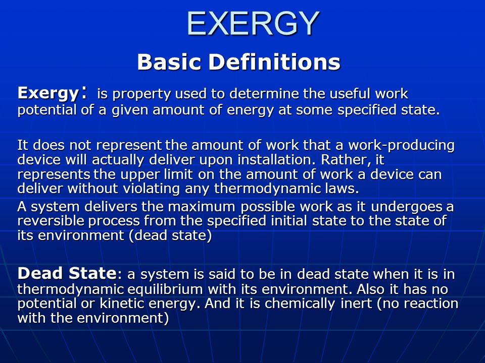 EXERGY Basic Definitions Exergy : is property used to determine the useful work potential of a given amount of energy at some specified state. It does