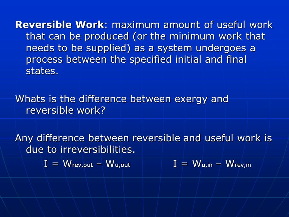 Reversible Work: maximum amount of useful work that can be produced (or the minimum work that needs to be supplied) as a system undergoes a process be