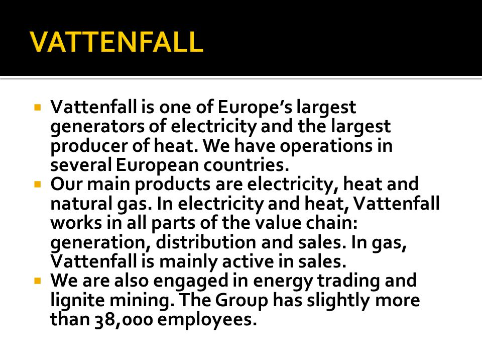 Vattenfall is one of Europes largest generators of electricity and the largest producer of heat. We have operations in several European countries. Our