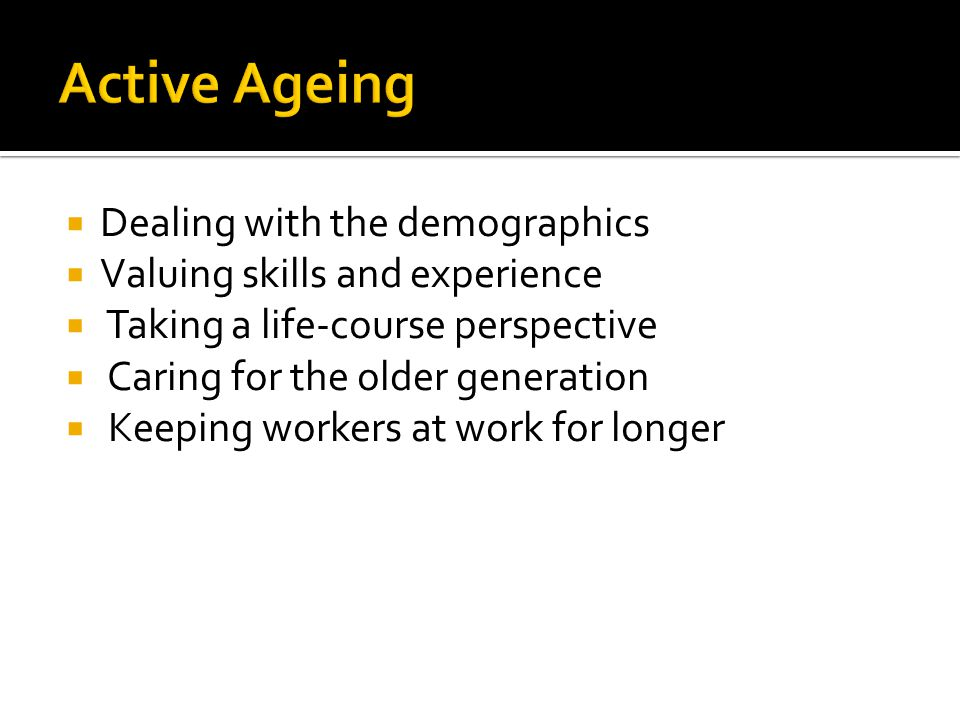 Dealing with the demographics Valuing skills and experience Taking a life-course perspective Caring for the older generation Keeping workers at work f