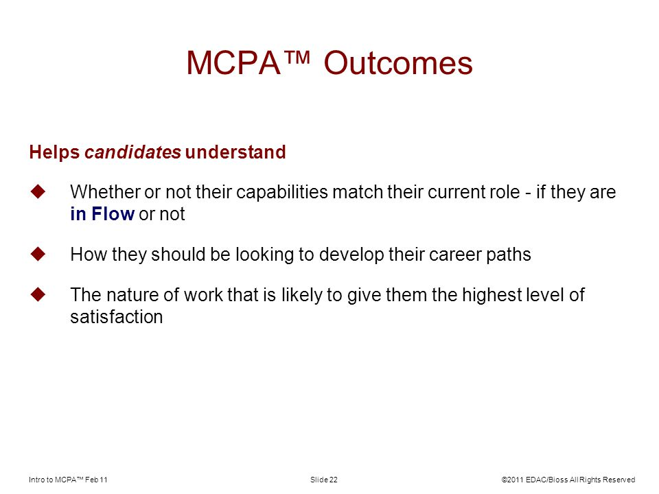 Intro to MCPA Feb 11©2011 EDAC/Bioss All Rights ReservedSlide 22 MCPA Outcomes Helps candidates understand Whether or not their capabilities match their current role - if they are in Flow or not How they should be looking to develop their career paths The nature of work that is likely to give them the highest level of satisfaction