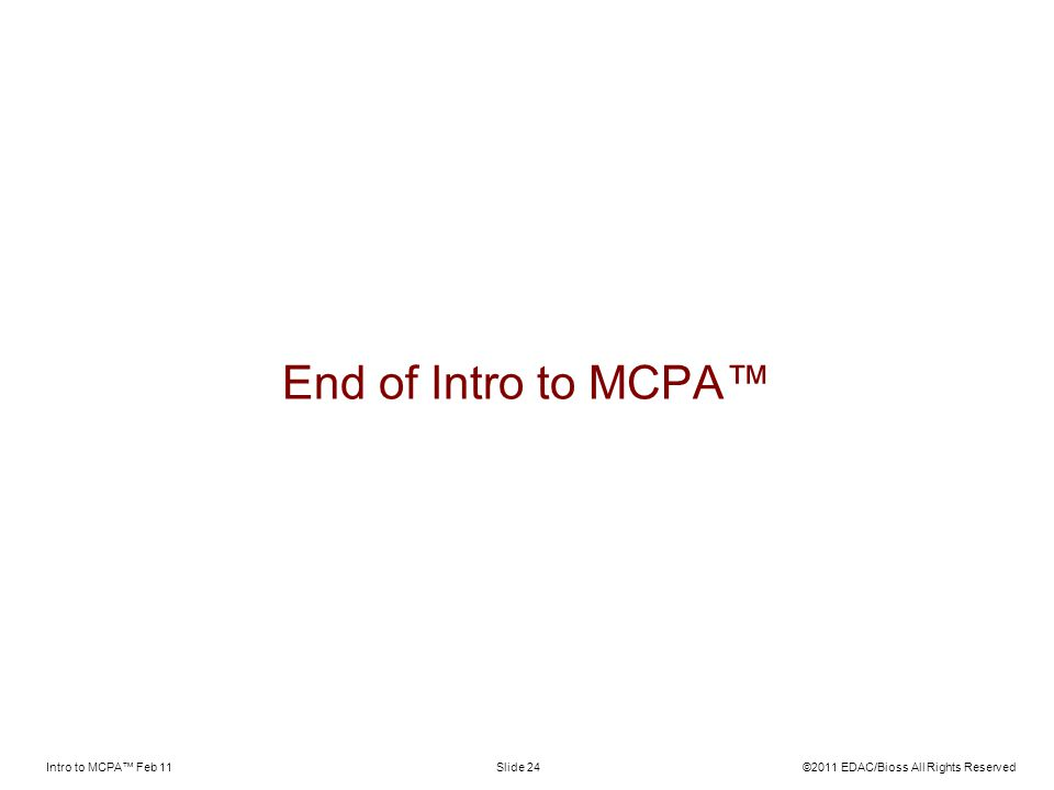 Intro to MCPA Feb 11©2011 EDAC/Bioss All Rights ReservedSlide 24 End of Intro to MCPA
