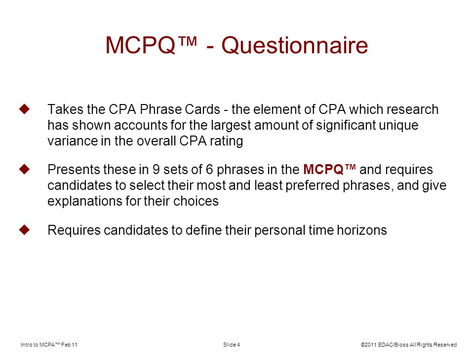 Intro to MCPA Feb 11©2011 EDAC/Bioss All Rights ReservedSlide 4 MCPQ - Questionnaire Takes the CPA Phrase Cards - the element of CPA which research has shown accounts for the largest amount of significant unique variance in the overall CPA rating Presents these in 9 sets of 6 phrases in the MCPQ and requires candidates to select their most and least preferred phrases, and give explanations for their choices Requires candidates to define their personal time horizons