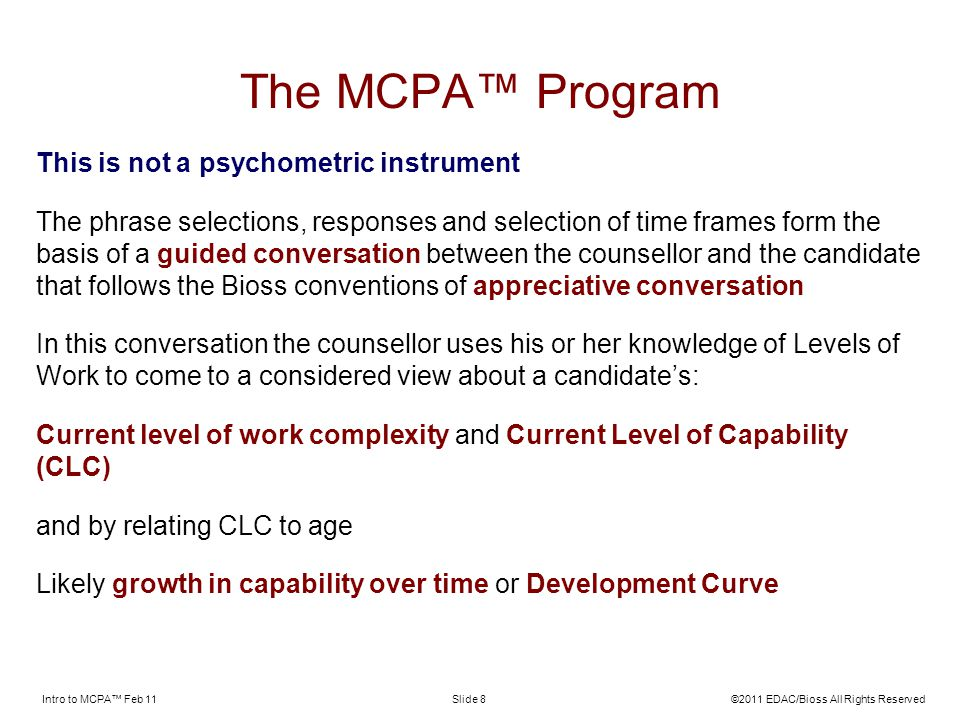 Intro to MCPA Feb 11©2011 EDAC/Bioss All Rights ReservedSlide 8 The MCPA Program This is not a psychometric instrument The phrase selections, responses and selection of time frames form the basis of a guided conversation between the counsellor and the candidate that follows the Bioss conventions of appreciative conversation In this conversation the counsellor uses his or her knowledge of Levels of Work to come to a considered view about a candidates: Current level of work complexity and Current Level of Capability (CLC) and by relating CLC to age Likely growth in capability over time or Development Curve