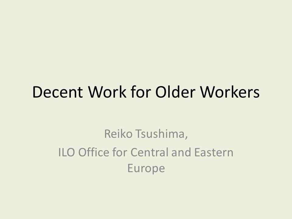 Decent Work for Older Workers Reiko Tsushima, ILO Office for Central and Eastern Europe
