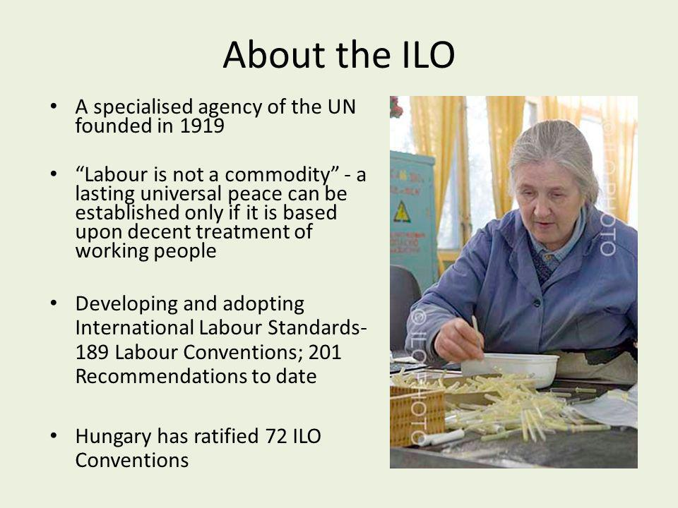 About the ILO A specialised agency of the UN founded in 1919 Labour is not a commodity - a lasting universal peace can be established only if it is ba