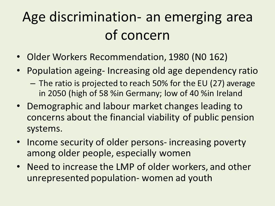 Age discrimination- an emerging area of concern Older Workers Recommendation, 1980 (N0 162) Population ageing- Increasing old age dependency ratio – The ratio is projected to reach 50% for the EU (27) average in 2050 (high of 58 %in Germany; low of 40 %in Ireland Demographic and labour market changes leading to concerns about the financial viability of public pension systems.