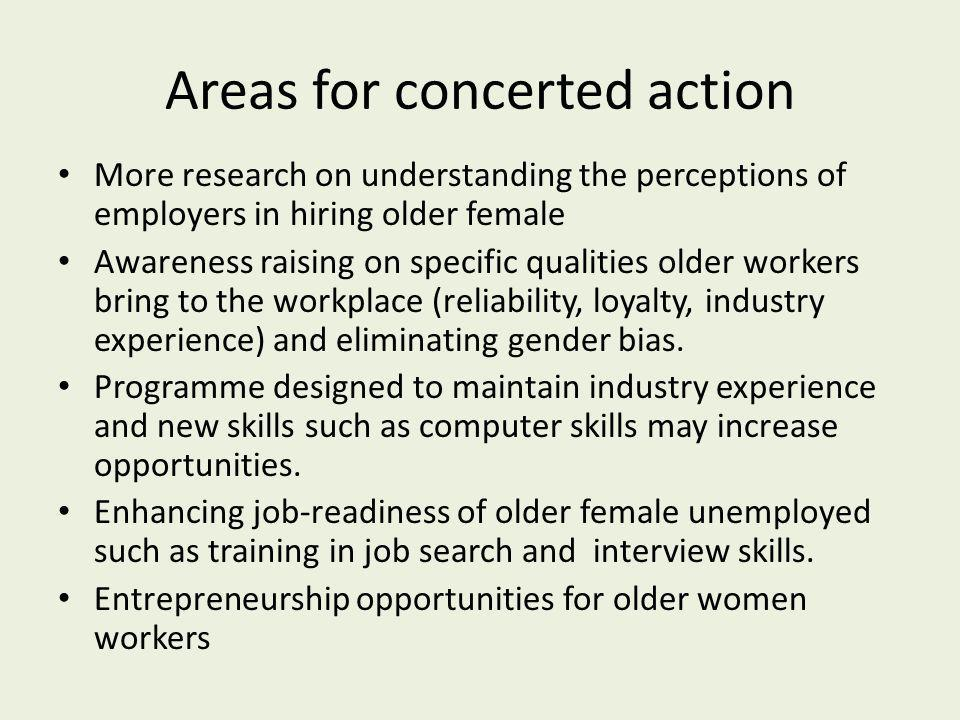 Areas for concerted action More research on understanding the perceptions of employers in hiring older female Awareness raising on specific qualities older workers bring to the workplace (reliability, loyalty, industry experience) and eliminating gender bias.