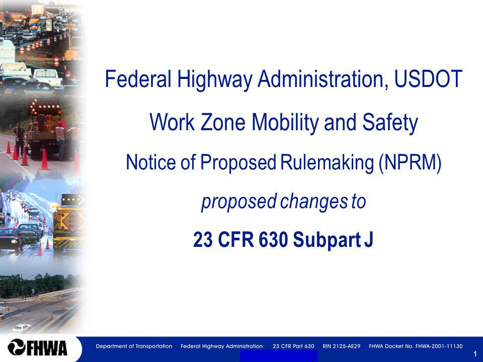 1 1 Federal Highway Administration, USDOT Work Zone Mobility and Safety Notice of Proposed Rulemaking (NPRM) proposed changes to 23 CFR 630 Subpart J
