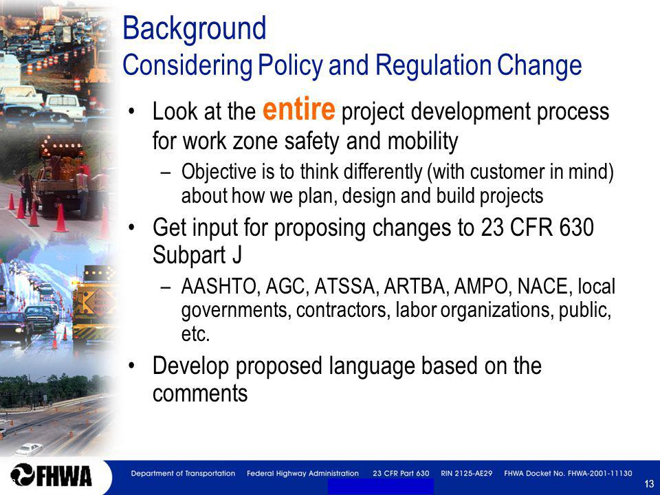 13 Background Considering Policy and Regulation Change Look at the entire project development process for work zone safety and mobility –Objective is to think differently (with customer in mind) about how we plan, design and build projects Get input for proposing changes to 23 CFR 630 Subpart J –AASHTO, AGC, ATSSA, ARTBA, AMPO, NACE, local governments, contractors, labor organizations, public, etc.