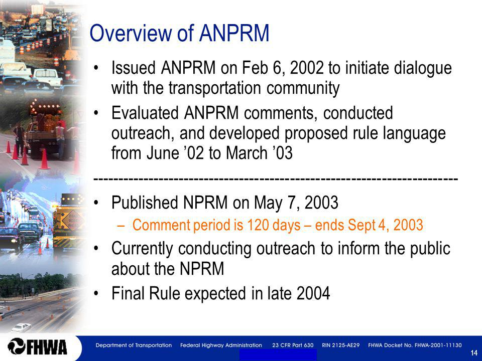 14 Overview of ANPRM Issued ANPRM on Feb 6, 2002 to initiate dialogue with the transportation community Evaluated ANPRM comments, conducted outreach, and developed proposed rule language from June 02 to March 03 ------------------------------------------------------------------------ Published NPRM on May 7, 2003 –Comment period is 120 days – ends Sept 4, 2003 Currently conducting outreach to inform the public about the NPRM Final Rule expected in late 2004 Issued ANPRM on Feb 6, 2002 to initiate dialogue with the transportation community Evaluated ANPRM comments, conducted outreach, and developed proposed rule language from June 02 to March 03 ------------------------------------------------------------------------ Published NPRM on May 7, 2003 –Comment period is 120 days – ends Sept 4, 2003 Currently conducting outreach to inform the public about the NPRM Final Rule expected in late 2004