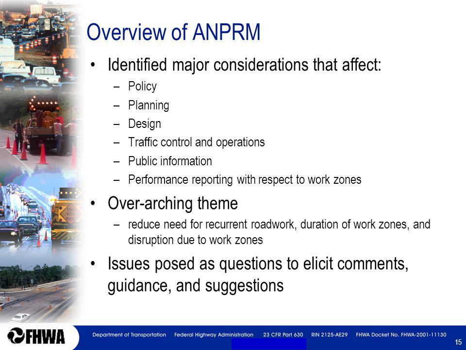 15 Overview of ANPRM Identified major considerations that affect: –Policy –Planning –Design –Traffic control and operations –Public information –Performance reporting with respect to work zones Over-arching theme –reduce need for recurrent roadwork, duration of work zones, and disruption due to work zones Issues posed as questions to elicit comments, guidance, and suggestions Identified major considerations that affect: –Policy –Planning –Design –Traffic control and operations –Public information –Performance reporting with respect to work zones Over-arching theme –reduce need for recurrent roadwork, duration of work zones, and disruption due to work zones Issues posed as questions to elicit comments, guidance, and suggestions