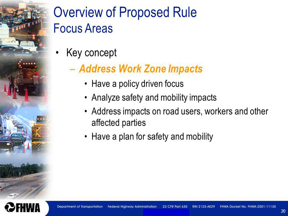 20 Overview of Proposed Rule Focus Areas Key concept – Address Work Zone Impacts Have a policy driven focus Analyze safety and mobility impacts Address impacts on road users, workers and other affected parties Have a plan for safety and mobility Key concept – Address Work Zone Impacts Have a policy driven focus Analyze safety and mobility impacts Address impacts on road users, workers and other affected parties Have a plan for safety and mobility