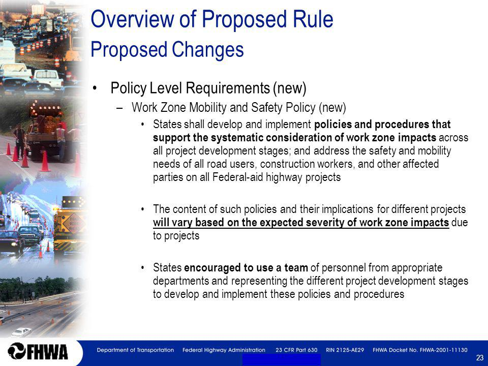 23 Overview of Proposed Rule Proposed Changes Policy Level Requirements (new) –Work Zone Mobility and Safety Policy (new) States shall develop and implement policies and procedures that support the systematic consideration of work zone impacts across all project development stages; and address the safety and mobility needs of all road users, construction workers, and other affected parties on all Federal-aid highway projects The content of such policies and their implications for different projects will vary based on the expected severity of work zone impacts due to projects States encouraged to use a team of personnel from appropriate departments and representing the different project development stages to develop and implement these policies and procedures Policy Level Requirements (new) –Work Zone Mobility and Safety Policy (new) States shall develop and implement policies and procedures that support the systematic consideration of work zone impacts across all project development stages; and address the safety and mobility needs of all road users, construction workers, and other affected parties on all Federal-aid highway projects The content of such policies and their implications for different projects will vary based on the expected severity of work zone impacts due to projects States encouraged to use a team of personnel from appropriate departments and representing the different project development stages to develop and implement these policies and procedures