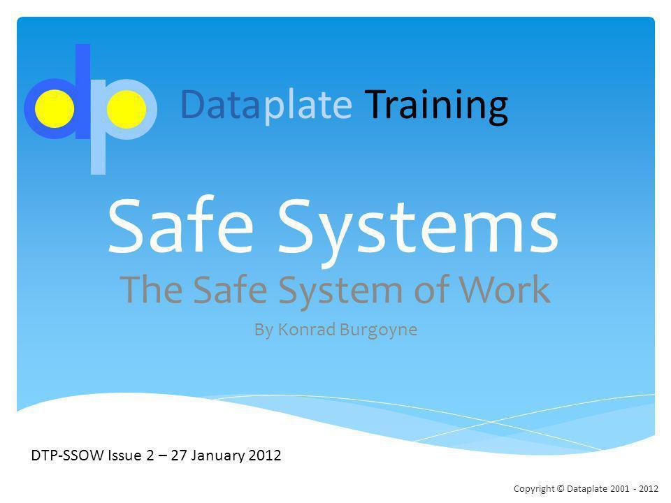 Safe Systems The Safe System of Work By Konrad Burgoyne DTP-SSOW Issue 2 – 27 January 2012 Dataplate Training Copyright © Dataplate 2001 - 2012