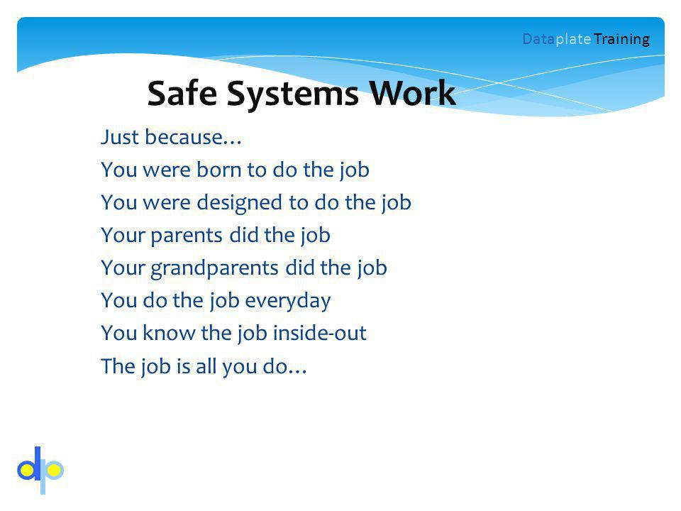 Safe Systems Work Just because… You were born to do the job You were designed to do the job Your parents did the job Your grandparents did the job You do the job everyday You know the job inside-out The job is all you do… Dataplate Training