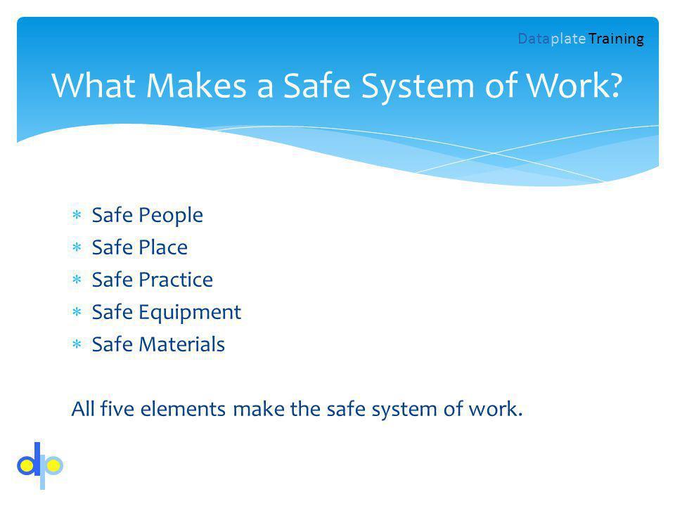Safe People Safe Place Safe Practice Safe Equipment Safe Materials All five elements make the safe system of work. What Makes a Safe System of Work? D