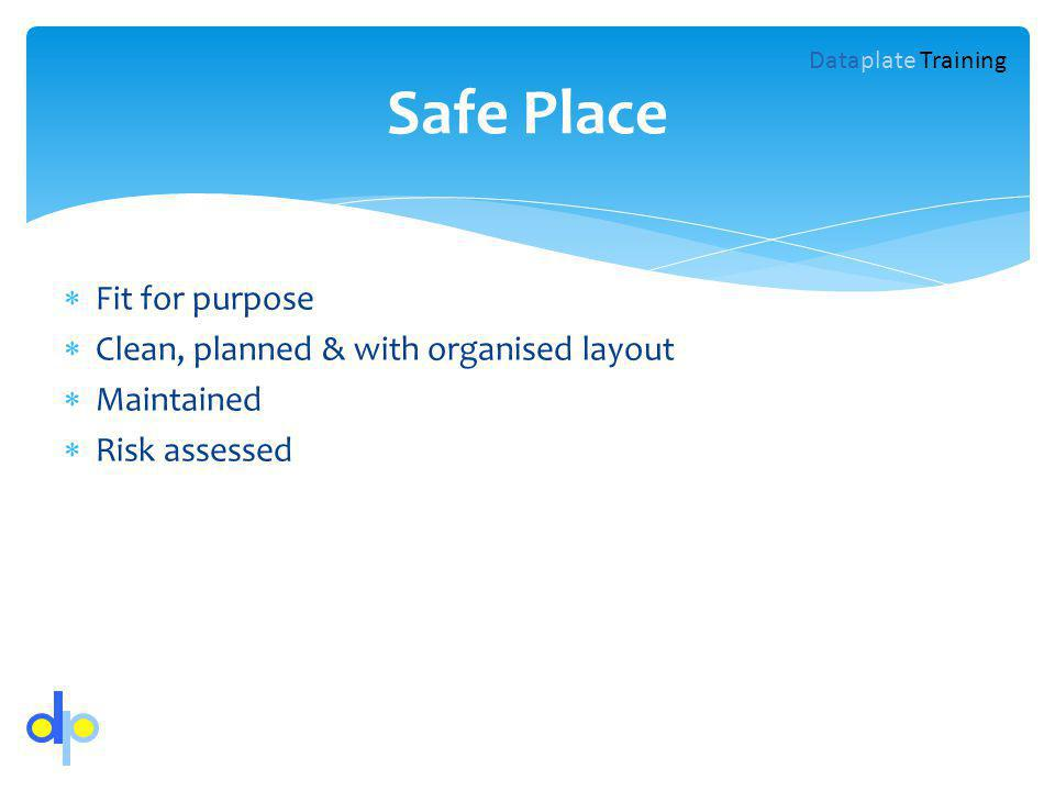Fit for purpose Clean, planned & with organised layout Maintained Risk assessed Safe Place Dataplate Training