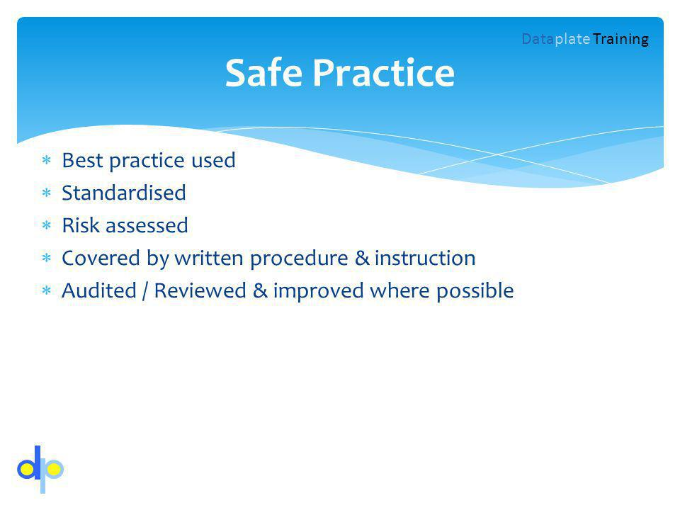 Best practice used Standardised Risk assessed Covered by written procedure & instruction Audited / Reviewed & improved where possible Safe Practice Dataplate Training