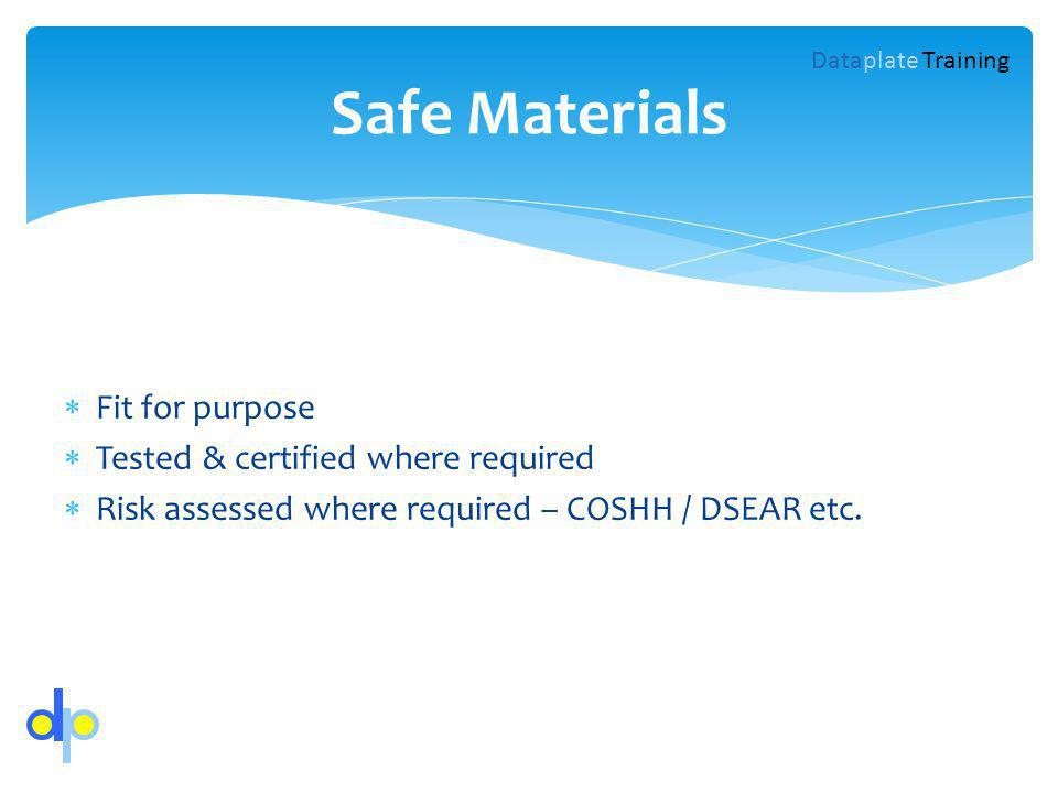 Fit for purpose Tested & certified where required Risk assessed where required – COSHH / DSEAR etc.