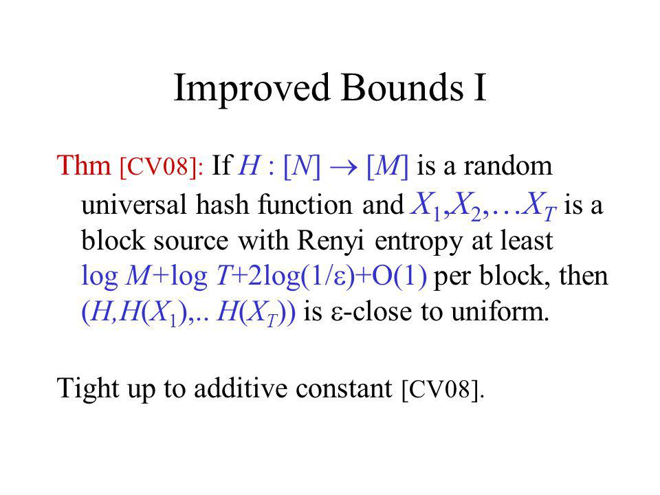 Improved Bounds I Thm [CV08]: If H : [N] [M] is a random universal hash function and X 1,X 2,…X T is a block source with Renyi entropy at least log M+log T+2log(1/ )+O(1) per block, then (H,H(X 1 ),..