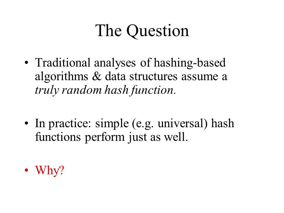 The Question Traditional analyses of hashing-based algorithms & data structures assume a truly random hash function.