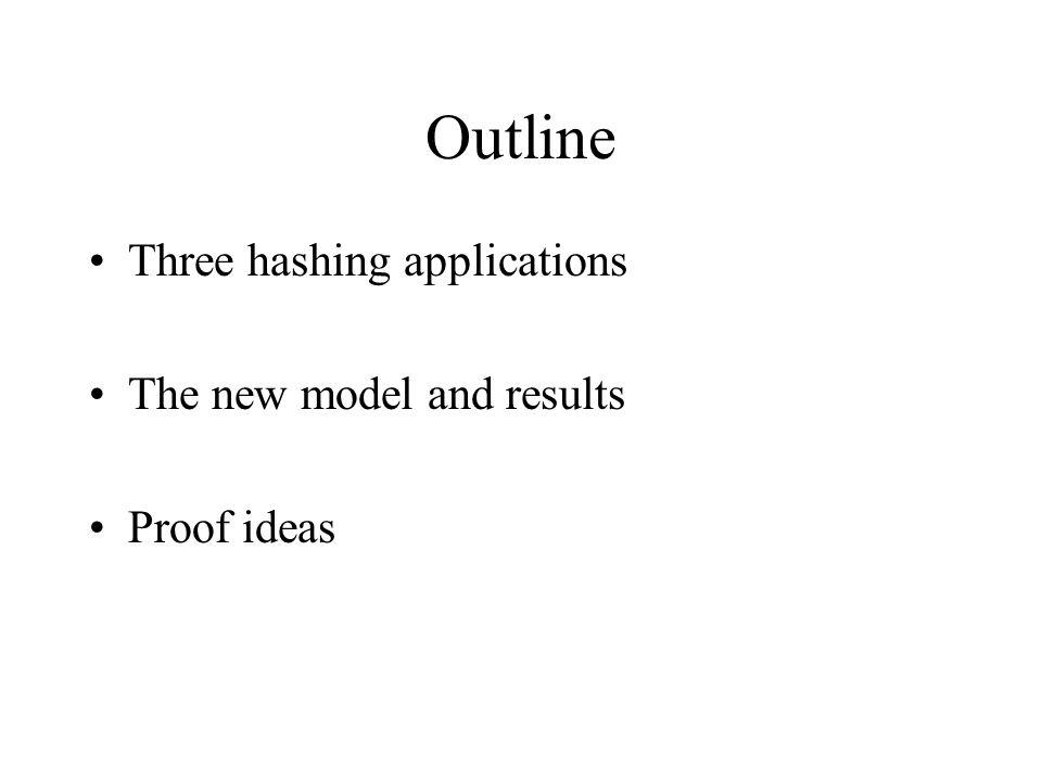 Outline Three hashing applications The new model and results Proof ideas