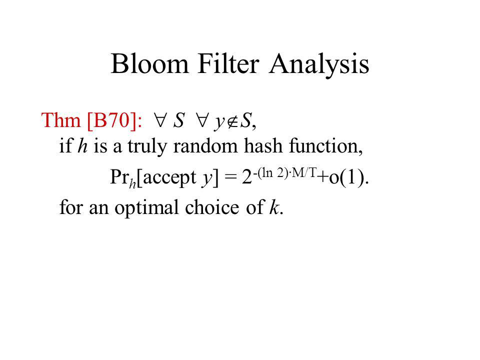 Bloom Filter Analysis Thm [B70]: S y S, if h is a truly random hash function, Pr h [accept y] = 2 -(ln 2)·M/T +o(1).
