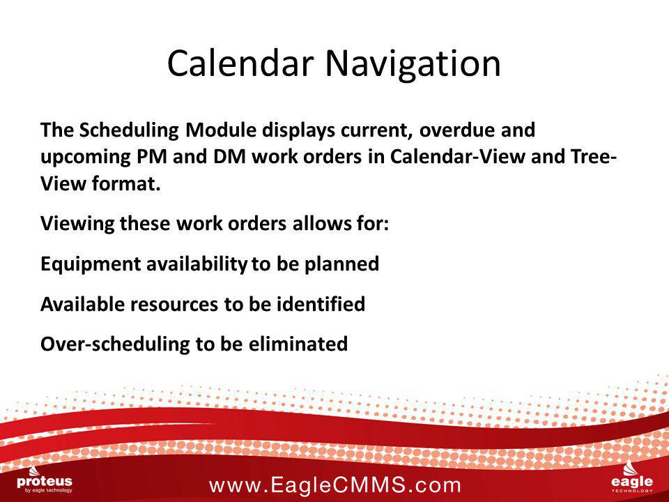 Calendar Navigation The Scheduling Module displays current, overdue and upcoming PM and DM work orders in Calendar-View and Tree- View format.
