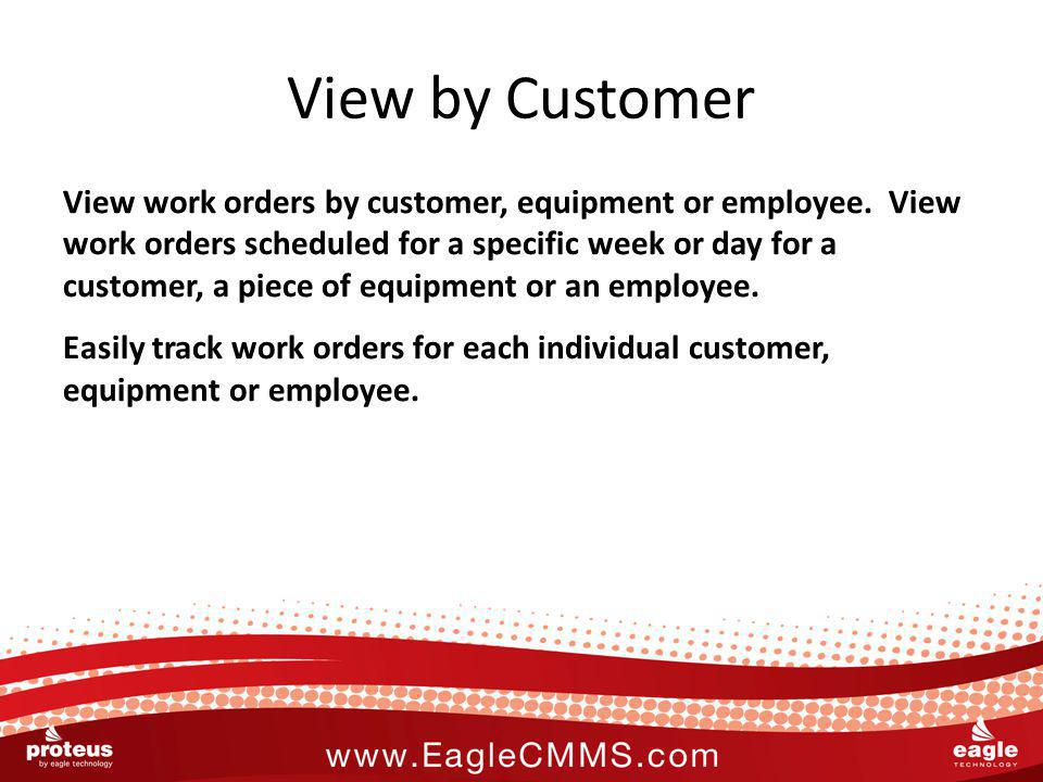 View by Customer View work orders by customer, equipment or employee. View work orders scheduled for a specific week or day for a customer, a piece of