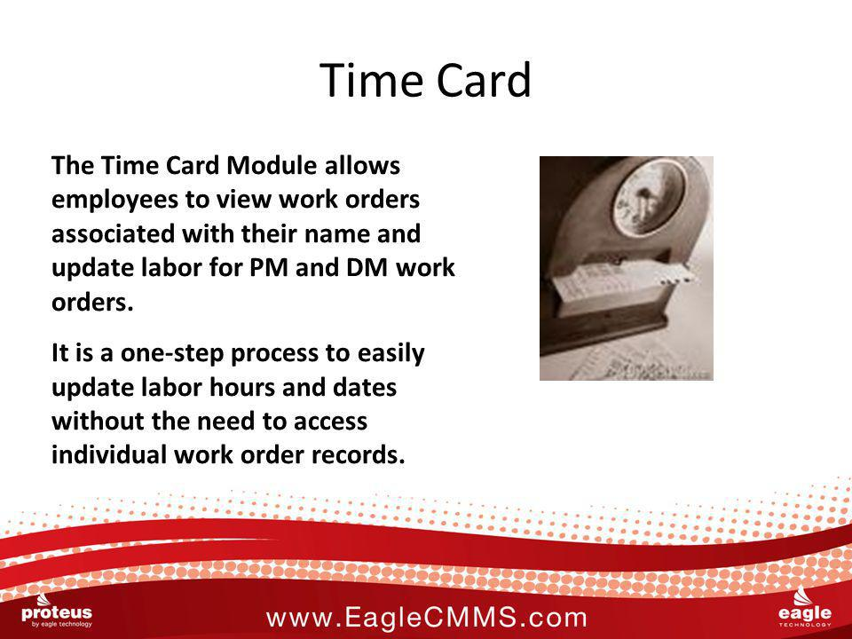 Time Card The Time Card Module allows employees to view work orders associated with their name and update labor for PM and DM work orders. It is a one