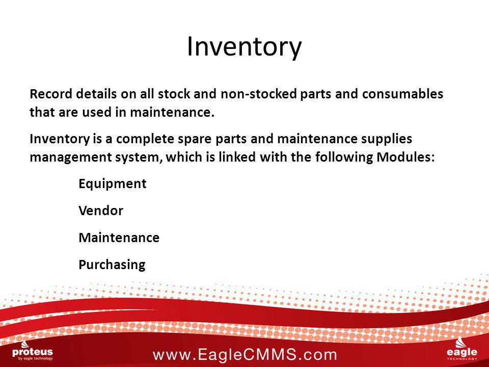 Inventory Record details on all stock and non-stocked parts and consumables that are used in maintenance. Inventory is a complete spare parts and main