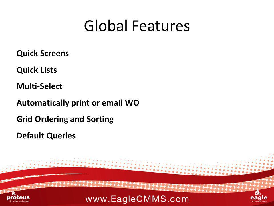 Global Features Quick Screens Quick Lists Multi-Select Automatically print or email WO Grid Ordering and Sorting Default Queries