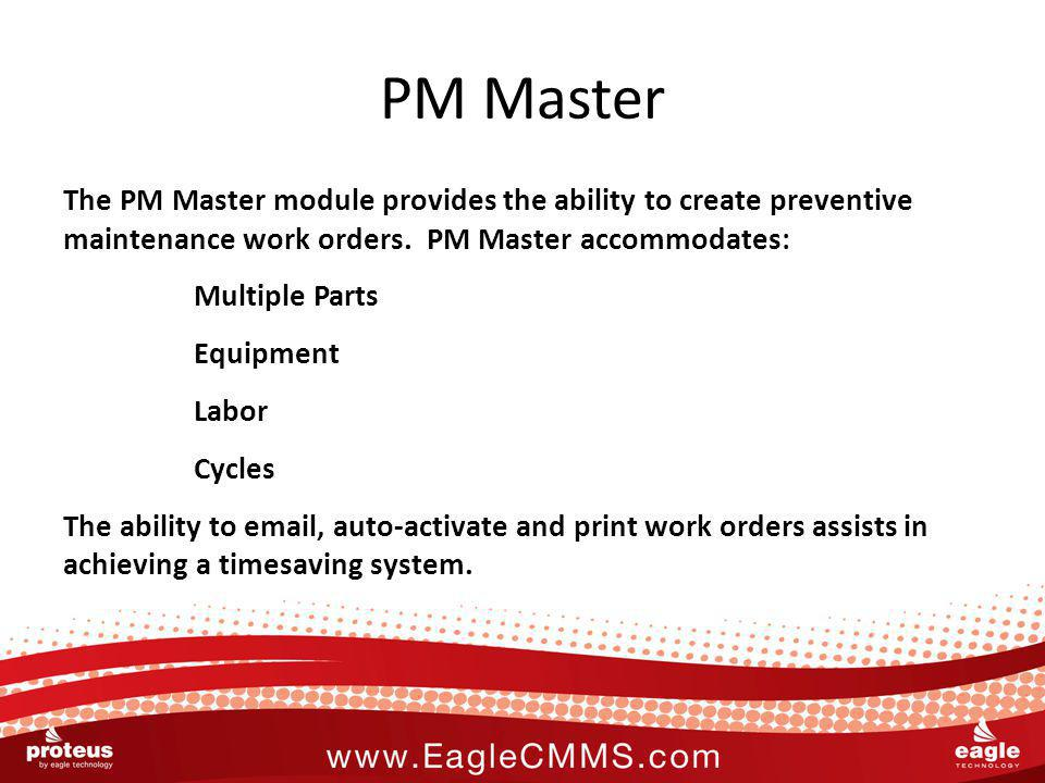 PM Master The PM Master module provides the ability to create preventive maintenance work orders. PM Master accommodates: Multiple Parts Equipment Lab