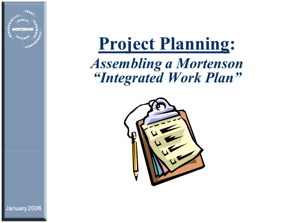 January 2006 Project Planning: Assembling a Mortenson Integrated Work Plan
