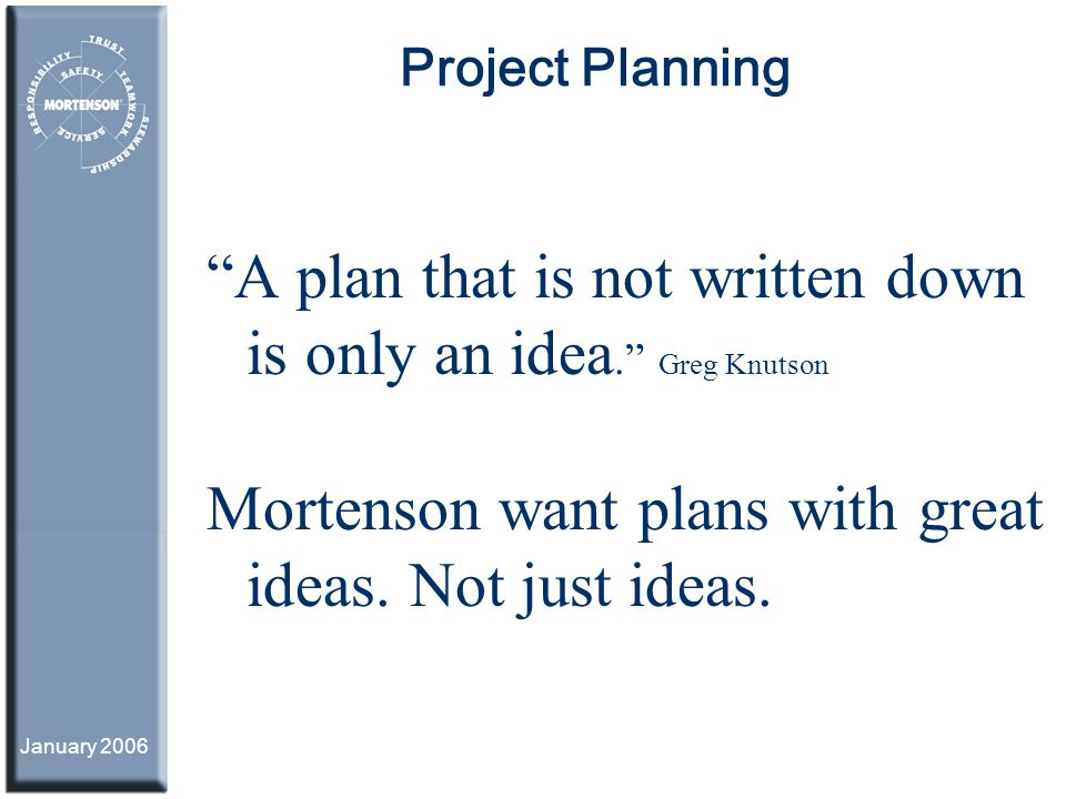 January 2006 Project Planning A plan that is not written down is only an idea. Greg Knutson Mortenson want plans with great ideas. Not just ideas.