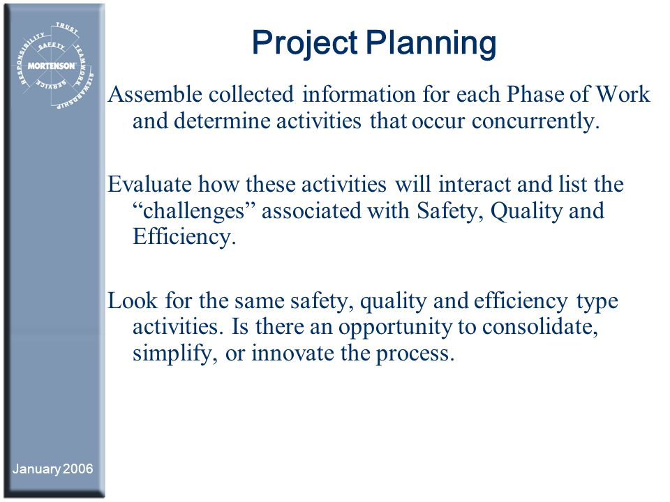 January 2006 Project Planning Assemble collected information for each Phase of Work and determine activities that occur concurrently. Evaluate how the
